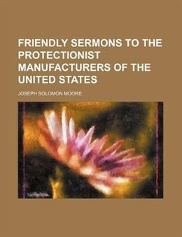 Book Friendly Sermons to the Protectionist Manufacturers of the United States by Joseph Solomon Moore