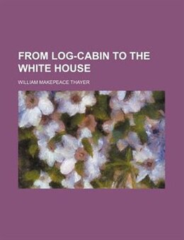 Book From Log-cabin To The White House by William Makepeace Thayer