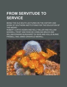 Book From Servitude To Service; Being The Old South Lectures On The History And Work Of Southern… by Robert Curtis Ogden