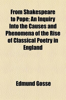 Book From Shakespeare To Pope; An Inquiry Into The Causes And Phenomena Of The Rise Of Classical Poetry… by Edmund Gosse