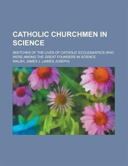 Book Catholic Churchmen In Science; Sketches Of The Lives Of Catholic Ecclesiastics Who Were Among The… by James Joseph Walsh