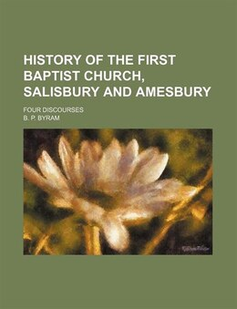 Book History Of The First Baptist Church, Salisbury And Amesbury; Four Discourses by B. P. Byram