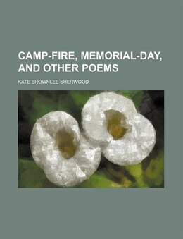 Book Camp-fire, Memorial-day, and Other Poems by Kate Brownlee Sherwood