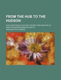 Book From The Hub To The Hudson; With Sketches Of Nature, History And Industry In North-western… by Washington Gladden