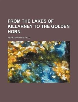 Book From The Lakes Of Killarney To The Golden Horn by Henry Martyn Field