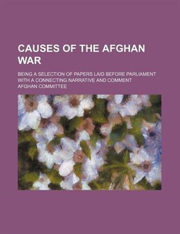 Book Causes Of The Afghan War; Being A Selection Of Papers Laid Before Parliament With A Connecting… by Afghan Committee