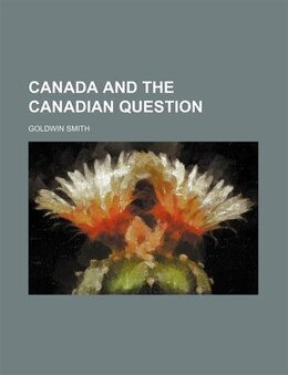 Book Canada and the Canadian question by Goldwin Smith