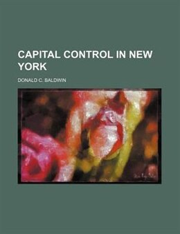 Book Capital control in New York by Donald C. Baldwin