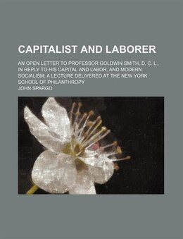 Book Capitalist And Laborer; An Open Letter To Professor Goldwin Smith, D. C. L., In Reply To His… by John Spargo