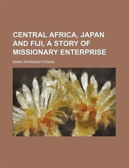 Book Central Africa, Japan and Fiji, a story of missionary enterprise by Emma Raymond Pitman