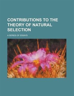 Book Contributions To The Theory Of Natural Selection; A Series Of Essays by Alfred Russel Anonymous