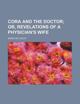 Book Cora and the Doctor; Or, Revelations of a Physician's Wife by Madeline Leslie