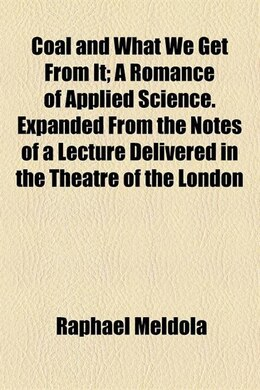 Book Coal And What We Get From It; A Romance Of Applied Science. Expanded From The Notes Of A Lecture… by Raphael Meldola