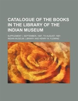 Book Catalogue Of The Books In The Library Of The Indian Museum; Supplement I, September, 1887, To… by Indian Museum. Library