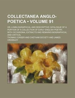 Book Collectanea Anglo-poetica (volume 91); Or, A Bibliographical And Descriptive Catalogue Of A Portion… by Thomas Corser