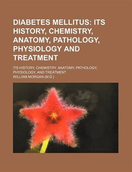 Book Diabetes Mellitus; Its History, Chemistry, Anatomy, Pathology, Physiology And Treatment. Its… by William Morgan