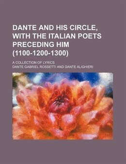 Book Dante And His Circle, With The Italian Poets Preceding Him (1100-1200-1300); A Collection Of Lyrics by Dante Gabriel Rossetti