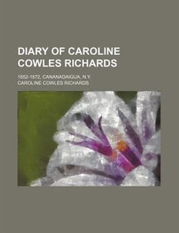 Book Diary Of Caroline Cowles Richards; 1852-1872, Cananadaigua, N.y. by Caroline Cowles Richards