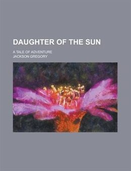 Book Daughter Of The Sun; A Tale Of Adventure by Jackson Gregory