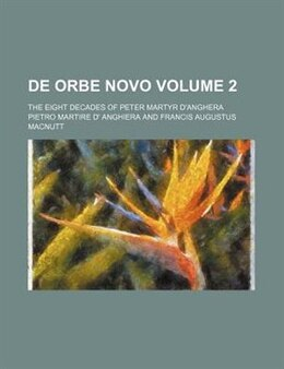Book De Orbe Novo Volume 2; The Eight Decades Of Peter Martyr D'anghera by Pietro Martire D' Anghiera