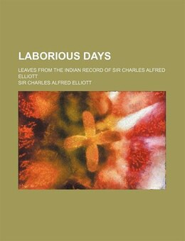 Book Laborious Days; Leaves From The Indian Record Of Sir Charles Alfred Elliott by Sir Charles Alfred Elliott