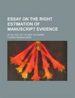 Book Essay On The Right Estimation Of Manuscript Evidence; In The Text Of The New Testament by Thomas Rawson Birks
