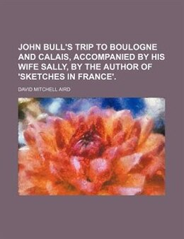Book John Bull's Trip To Boulogne And Calais, Accompanied By His Wife Sally, By The Author Of 'sketches… by David Mitchell Aird