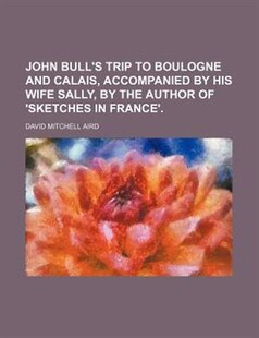 John Bull's Trip To Boulogne And Calais, Accompanied By His Wife Sally, By The Author Of 'sketches In France'.