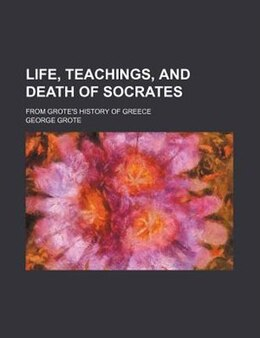 Book Life, Teachings, And Death Of Socrates; From Grote's History Of Greece by George Grote