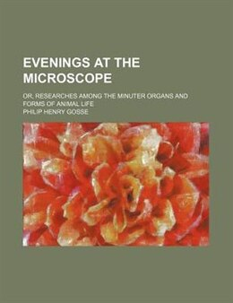 Book Evenings At The Microscope; Or, Researches Among The Minuter Organs And Forms Of Animal Life by Philip Henry Gosse