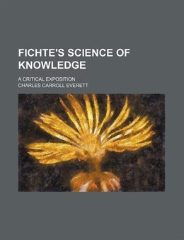 Book Fichte's Science Of Knowledge; A Critical Exposition by Charles Carroll Everett