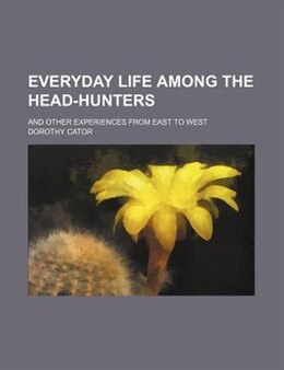 Book Everyday Life Among The Head-hunters; And Other Experiences From East To West by Dorothy Cator