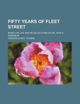 Book Fifty Years Of Fleet Street; Being The Life And Recollections Of Sir John R. Robinson by Frederick Moy Thomas