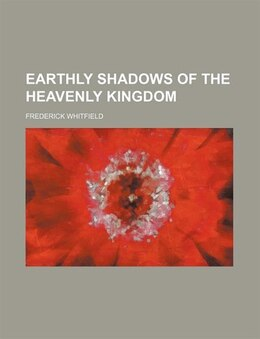 Book Earthly shadows of the heavenly kingdom by Frederick Whitfield