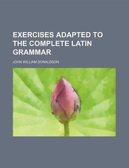 Book Exercises Adapted to the Complete Latin Grammar by John William Donaldson