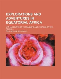 Book Explorations And Adventures In Equatorial Africa; With Accounts Of The Manners And Customs Of The… by Paul Belloni Du Chaillu