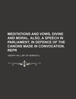 Book Meditations And Vows, Divine And Moral. Also, A Speech In Parliament, In Defence Of The Canons Made… by Joseph Hall