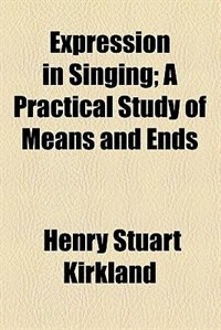 Book Expression in Singing; A Practical Study of Means and Ends by Henry Stuart Kirkland