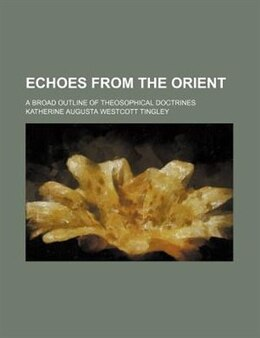 Book Echoes From The Orient; A Broad Outline Of Theosophical Doctrines by Katherine Augusta Westcott Tingley
