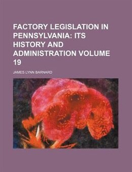 Book Factory Legislation In Pennsylvania Volume 19;  Its History And Administration by James Lynn Barnard