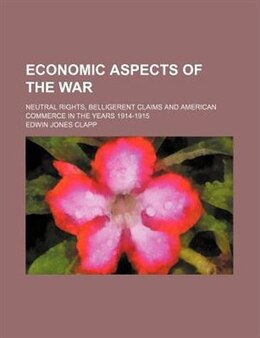 Book Economic Aspects Of The War; Neutral Rights, Belligerent Claims And American Commerce In The Years… by Edwin Jones Clapp