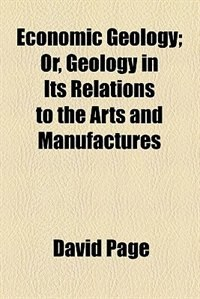 Book Economic Geology; Or, Geology In Its Relations To The Arts And Manufactures by David Page