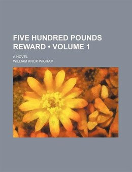 Book Five Hundred Pounds Reward (volume 1); A Novel by William Knox Wigram