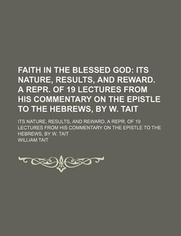 Book Faith In The Blessed God; Its Nature, Results, And Reward. A Repr. Of 19 Lectures From His… by William Tait