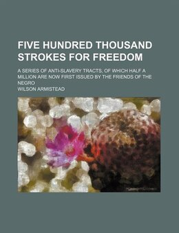 Book Five Hundred Thousand Strokes For Freedom; A Series Of Anti-slavery Tracts, Of Which Half A Million… by Wilson Armistead