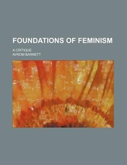 Book Foundations Of Feminism; A Critique by Avrom Barnett