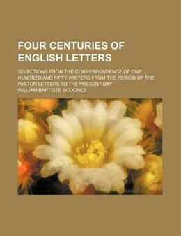 Book Four Centuries Of English Letters; Selections From The Correspondence Of One Hundred And Fifty… by William Baptiste Scoones
