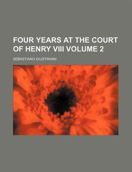 Book Four Years At The Court Of Henry Viii Volume 2 by Sebastiano Giustiniani
