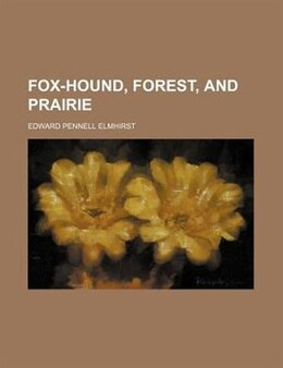 Book Fox-hound, Forest, and Prairie by Edward Pennell Elmhirst
