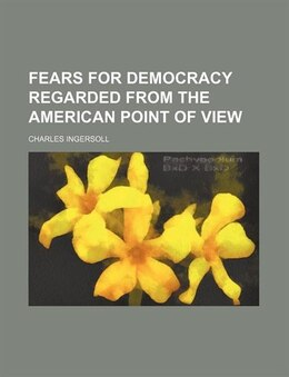 Book Fears for democracy regarded from the American point of view by Charles Ingersoll